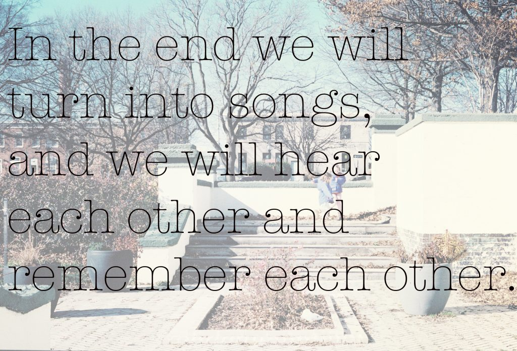 In the end, we will turn into songs and we will hear each other and remember each other.