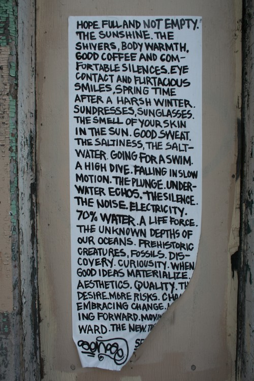 """mural of text: """"hopeful and not empty. the sunshine. the shivers, body warmth, good coffee and comfortable silences. eye contact and flirtatious smiles, spring time after a harsh winter. sundresses, sunglasses, the smell of your skin in the sun. good sweat. the saltiness, the saltwater. going for a swim. a high dive. falling in slow motion. the plunge. underwater echos. the silence. the noise. electricity. 70% water. a life force. the unknown depths of our oceans. prehistoric creatures, fossils. discovery. curiosity. when good ideas materialize. aesthetics. quality. desire. more risks. change. embracing change. moving forward. the new."""""""