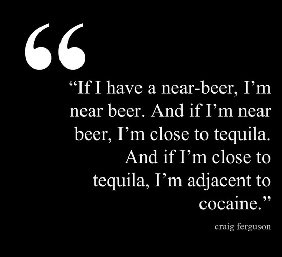 """If I have a near-beer, I'm near beer. And if I'm near beer, I'm close to tequila. And if I'm close to tequila, I'm adjacent to cocaine."" - Craig Ferguson"