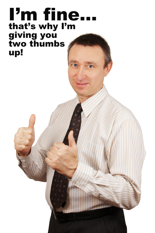 """man giving thumbs up: """"I'm fine... That's why I'm giving you two thumbs up!"""""""
