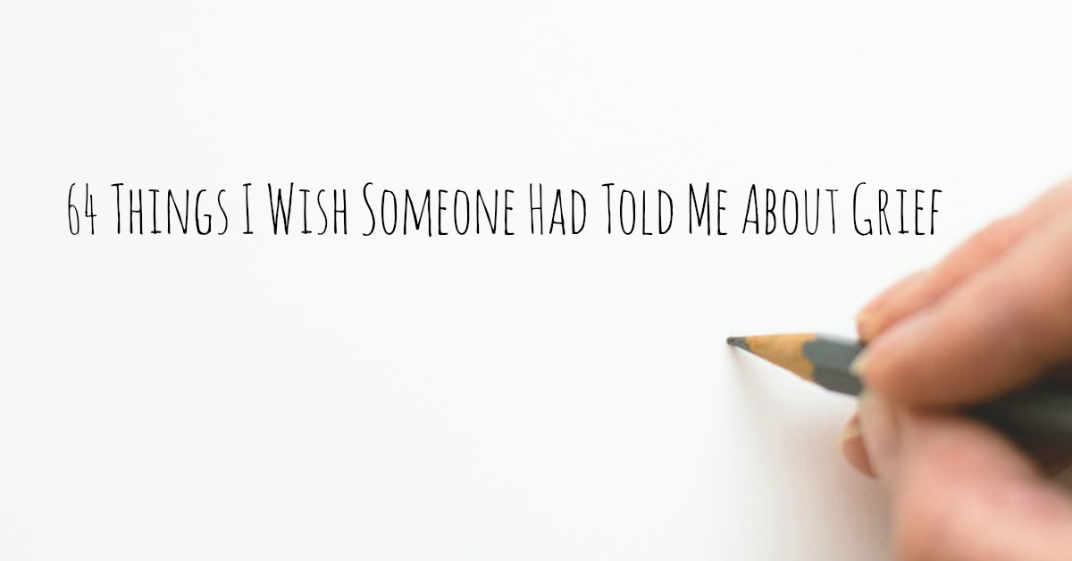 64 Things I Wish Someone Had Told Me About Grief