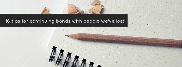 16 Tips for Continuing Bonds with People We've Lost What's