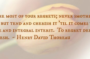 """thoreau quote: """"Make the most of your regrets; never smother your sorrow, but tend and cherish it till it comes to have a separate and integral interest. To regret deeply is to live afresh."""""""