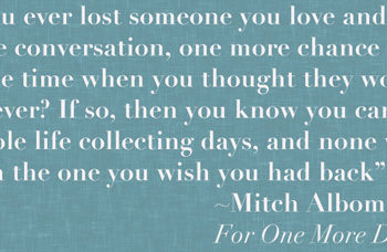 """Mitch Albom, For One More Day: """"Have you ever lost someone you love and wanted one more conversation, one more chance to make up for the time when you thought they would be here forever? If so, then you know you can go your whole life collecting days, and none will outweigh the one you wish you had back."""""""