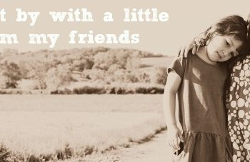 """""""Oh, I get by with a little help from my friends"""""""