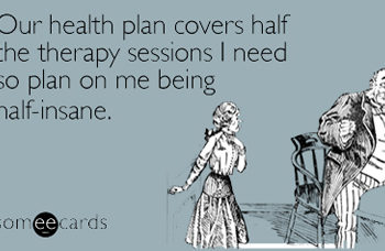 Our health plan covers half the therapy sessions I need so plan on me being half-insane.