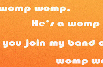 I'm a womp womp. He's a womp womp. Won't you join my band of womp womps?