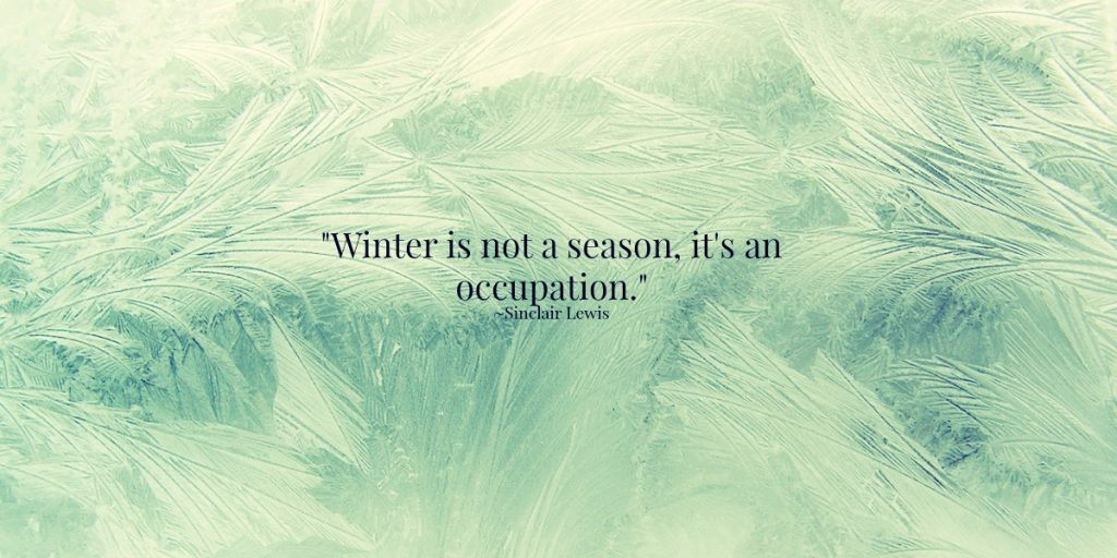 """""""Winter is not a season, it's an occupation"""" Sinclair Lewis"""