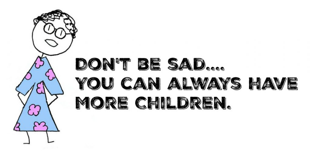"""""""Don't be sad... You can always have more children."""""""