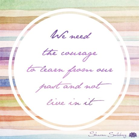 We need the courage to learn from our past and not to live in it.