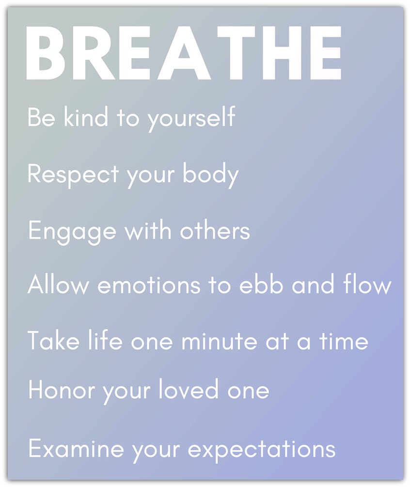 Breathe. Be kind to yourself. Respect your body. Engage with others. Allow emotions to ebb and flow. Take life one minute at a time. Honor your loved one. Examine your expectations.