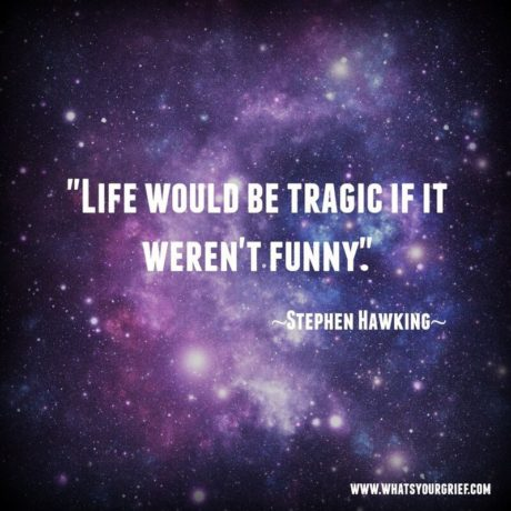 """""""Life would be tragic if it weren't funny."""" - Stephen Hawking"""