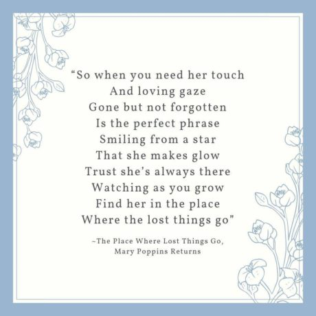 """""""So when you need her touch And loving gaze Gone but not forgotten Is the perfect phrase Smiling from a star That she makes glow Trust she's always there Watching as you grow Find her in the place Where the lost things go."""""""