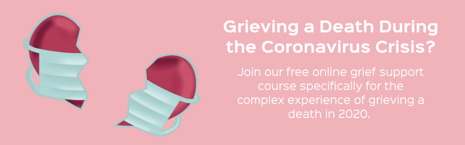 Grieving a Death During the Coronavirus Crisis? Join our free online grief support course specifically for the complex experience of grieving a death in 2020 and/or 2021.